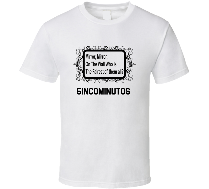 5incominutos Is The Fairest Mirror, Mirron On The Wall Parody T shirt