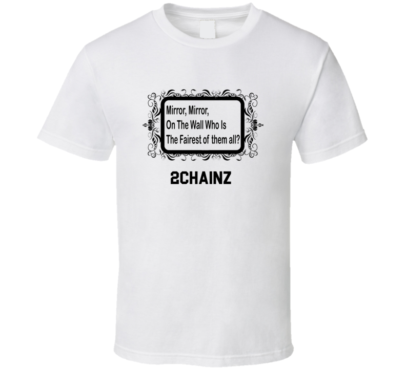 2Chainz Is The Fairest Mirror, Mirron On The Wall Parody T shirt