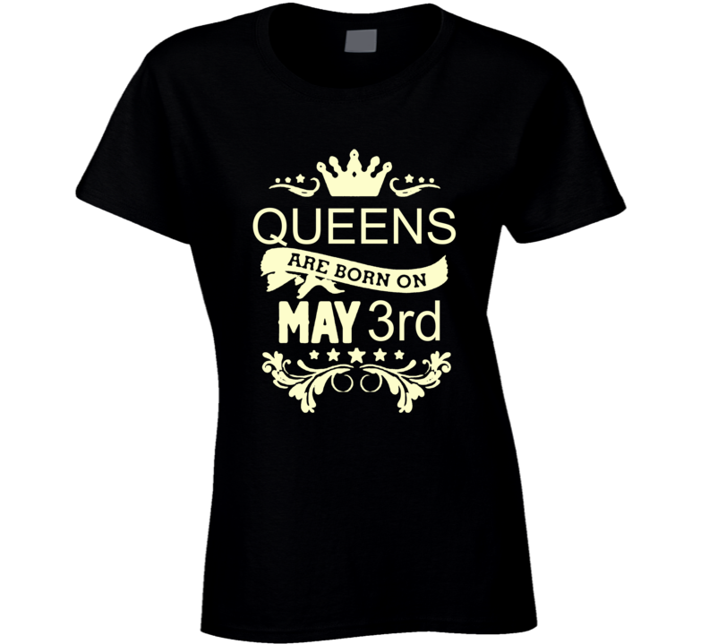 Queens Are Born On May 3rd Birthday Ladies T Shirt