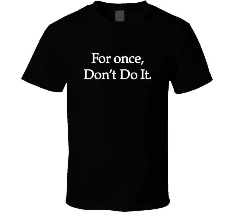 For Once Don't Do It T Shirt