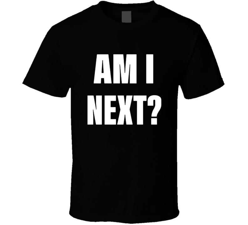 Am I Next Political Fan T Shirt