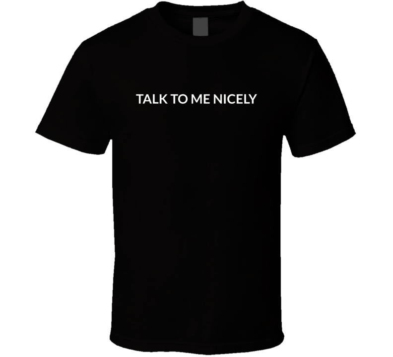 Talk To Me Nicely T Shirt