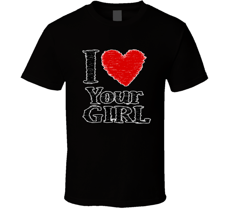 I Love Your Girl Parody T Shirt