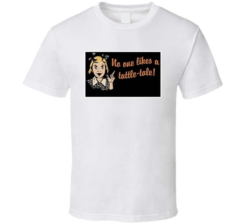 No One Likes A Tattle-tale T Shirt