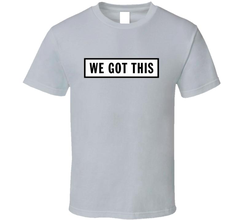 We Got This Team T Shirt
