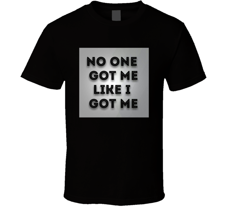 No One Got Me Like I Got Me T Shirt