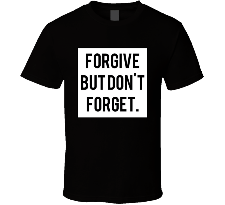 Forgive But Never Forget T Shirt