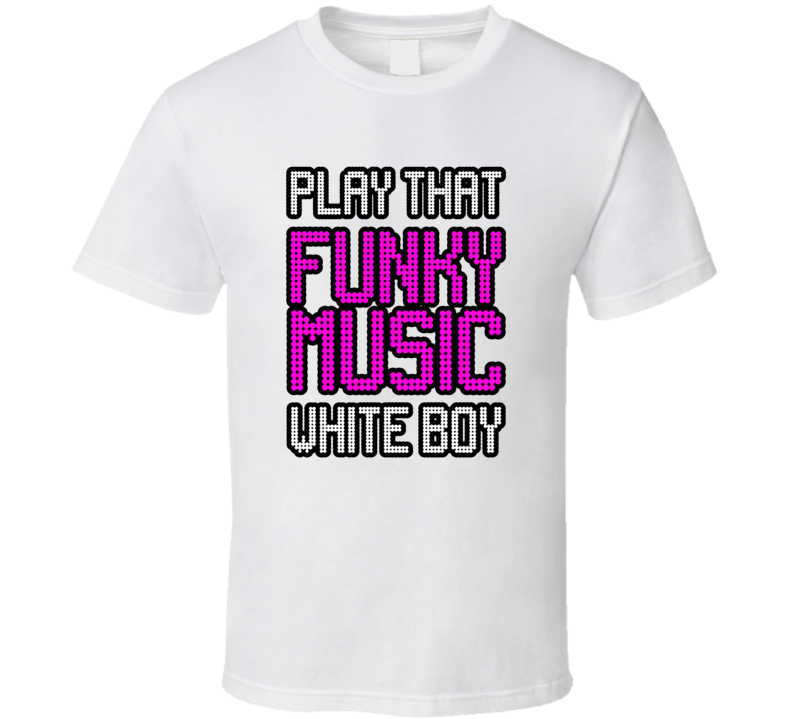 Play That Funky Music White Boy T Shirt