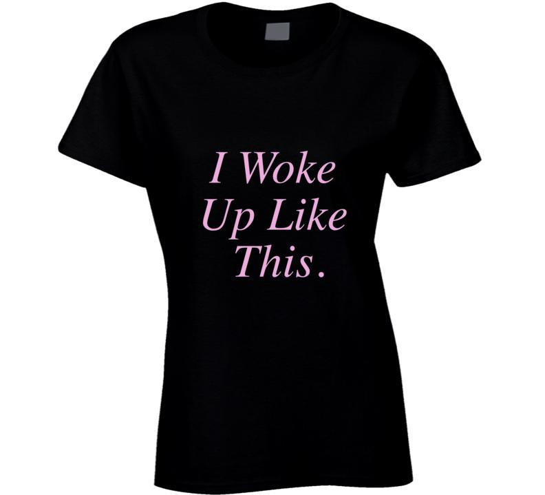 I Woke Up Like This T- Shirt