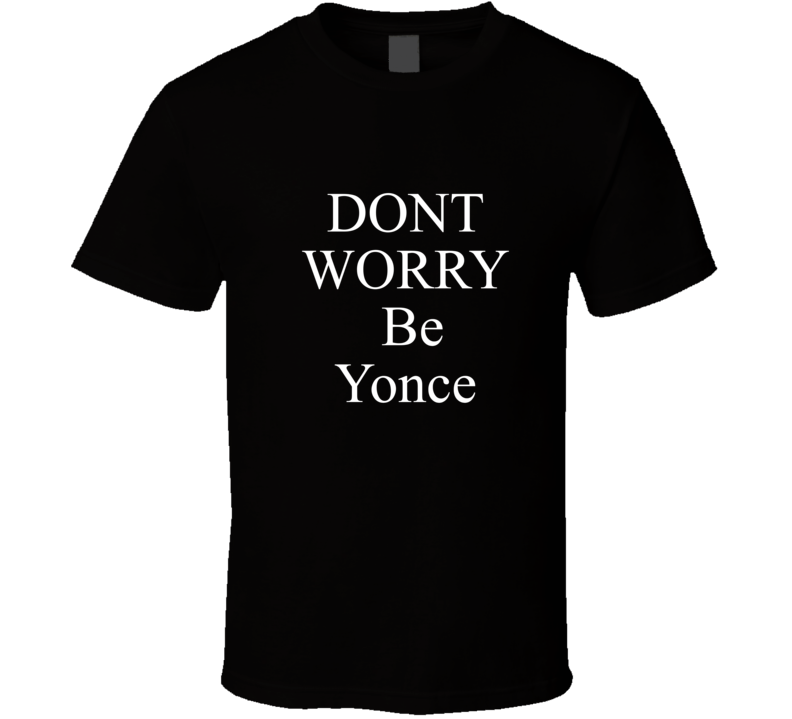 Don't Worry Be Yonce T-shirt