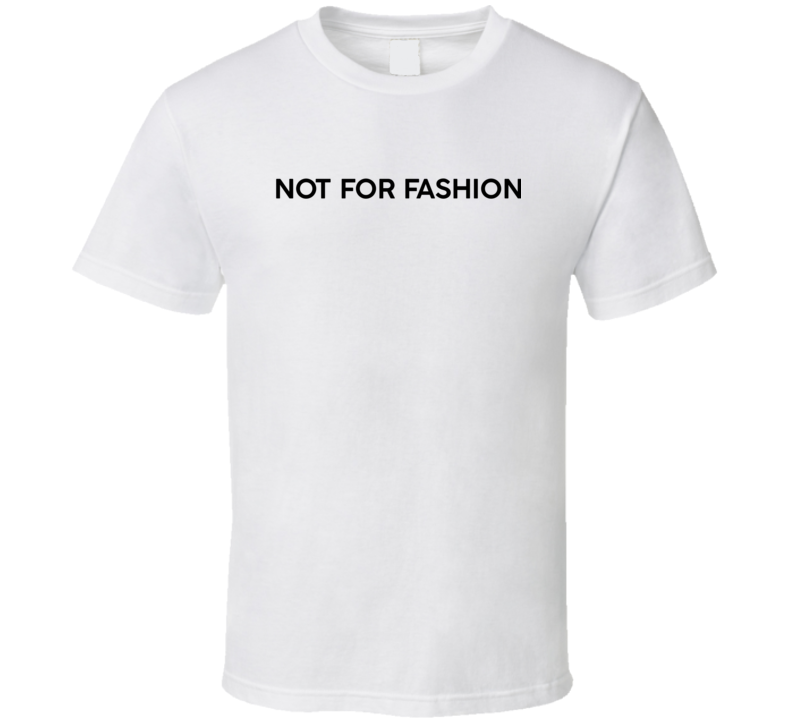 Not For Fashion T- Shirt