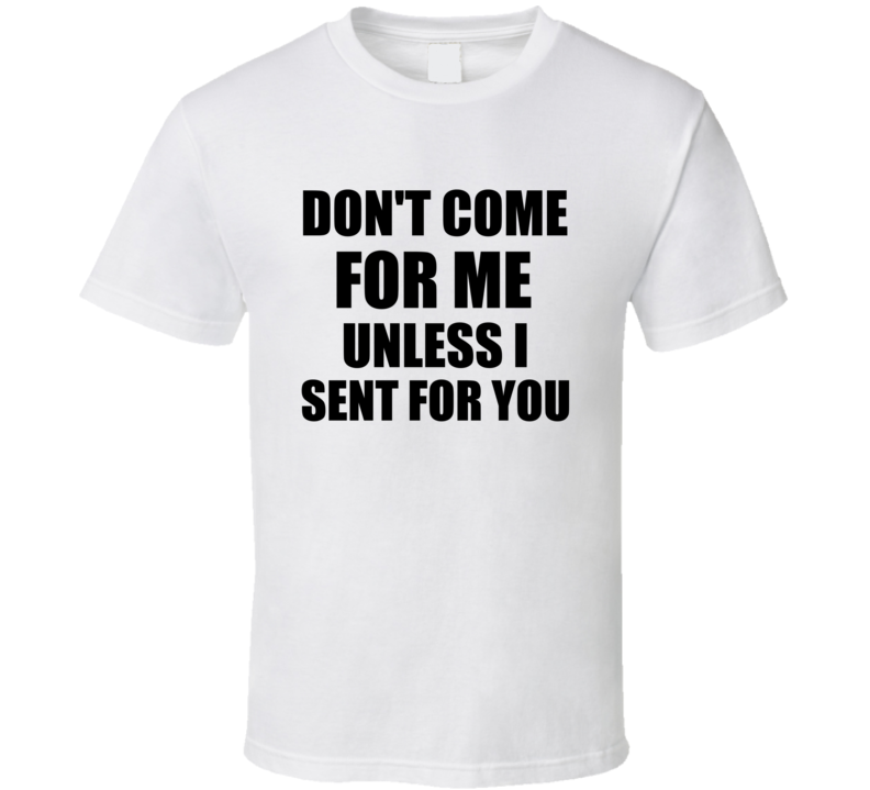Don't Come For Me Unless I Sent For You T Shirt