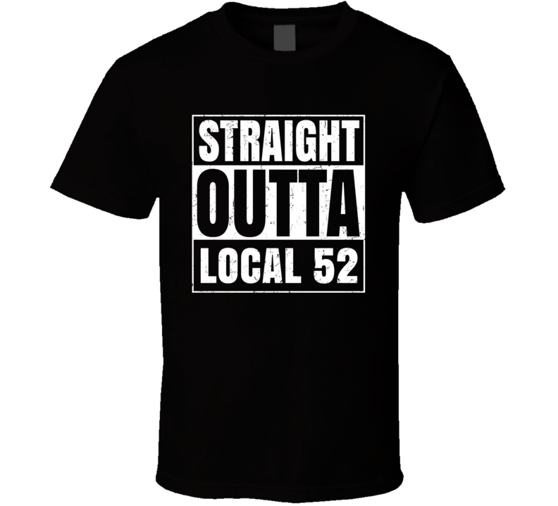 Straight Outta Local 52 Union Local Support T Shirt