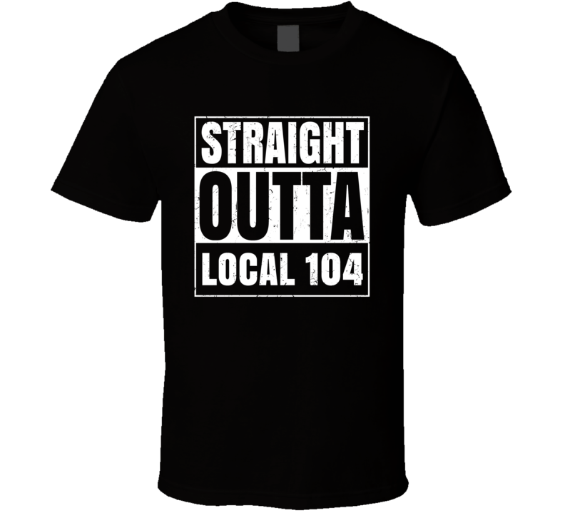 Straight Outta Local 104 Union Local Support T Shirt