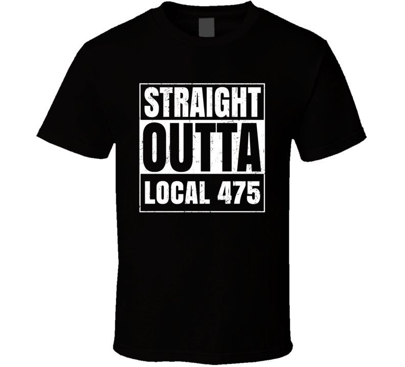 Straight Outta Local 475 Union Local Support T Shirt