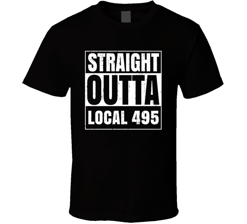 Straight Outta Local 495 Union Local Support T Shirt