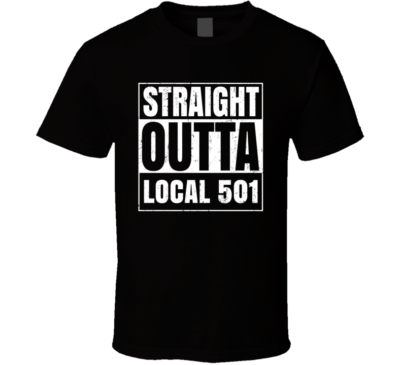 Straight Outta Local 501 Union Local Support T Shirt