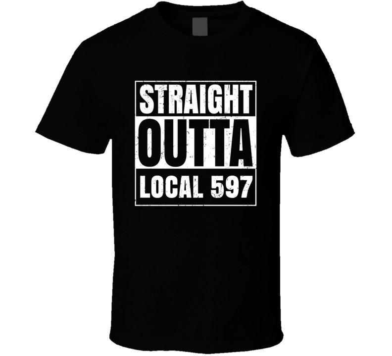 Straight Outta Local 597 Union Local Support T Shirt