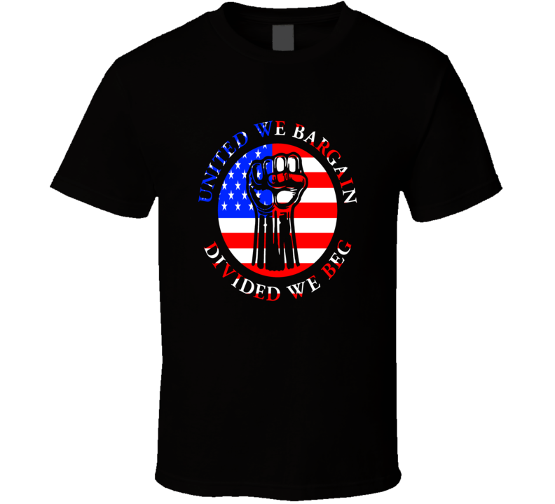 United we Bargain Divided we Beg American Union Support T Shirt