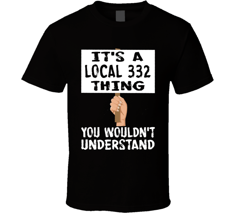 It's A Local 332 Thing You Wouldn't Understand Union Support T Shirt