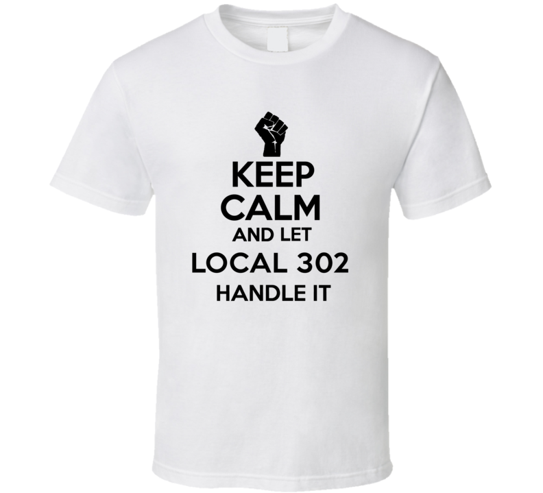 Keep Calm And Let Local 302 Handle It Union Labor Movement T Shirt