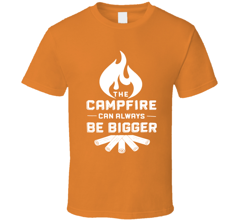 The Campfire Can Always Be Bigger Outdoor Camping Fishing Fun T Shirt