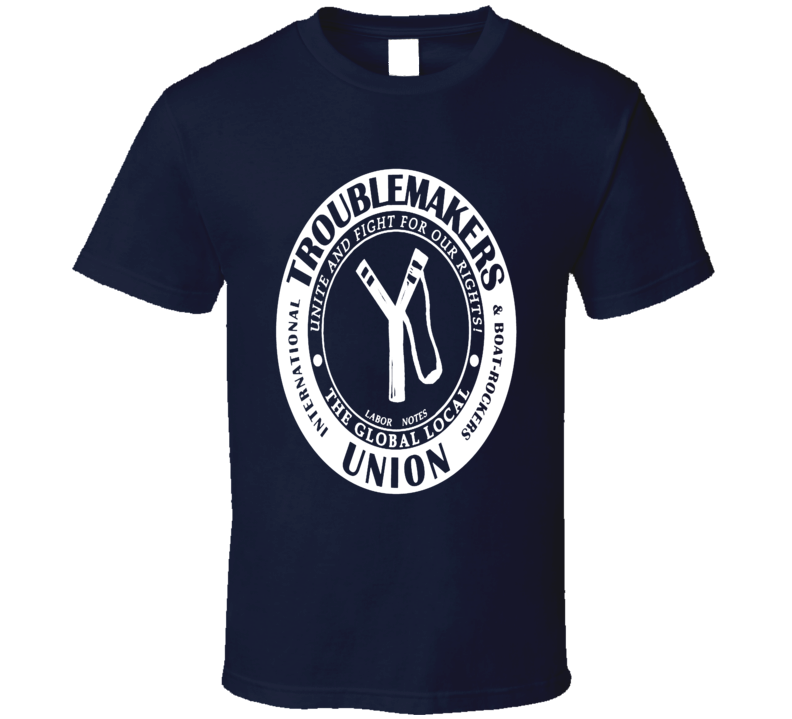 Troublemakers Union Global Local Pro Union Support Fun Fan T Shirt