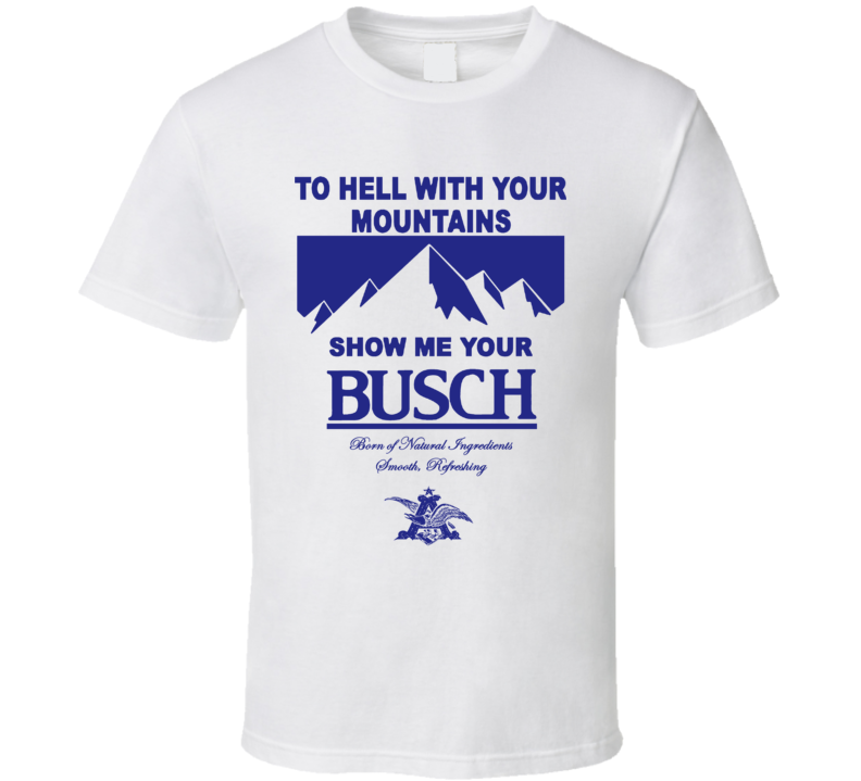 To Hell With Your Mountains Show Me Your Busch Fun Beer Fan T Shirt
