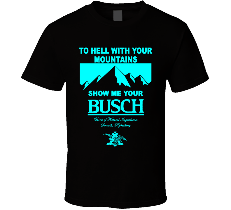 To Hell With Your Mountains Show Me Your Busch Funny Beer Fan T Shirt