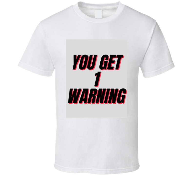 You Get 1 Warning  T Shirt