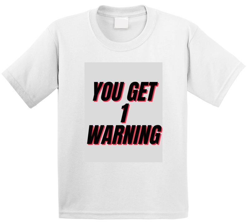 You Get 1 Warning T Shirt