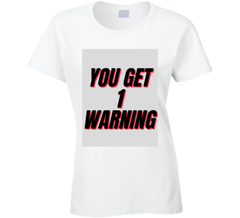You Get 1 Warning Ladies T Shirt