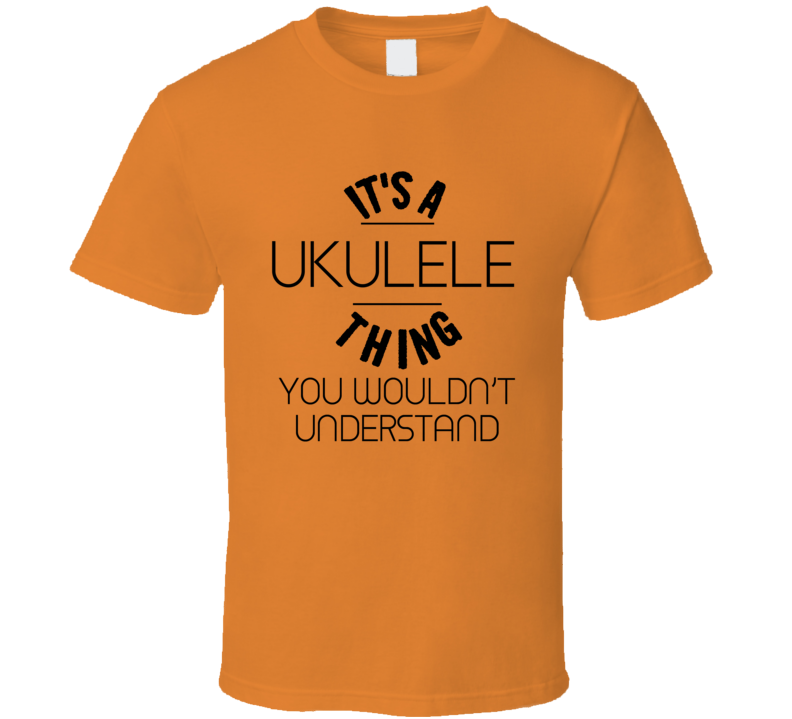 It's A Ukulele Thing You Wouldn't Understand T-shirt