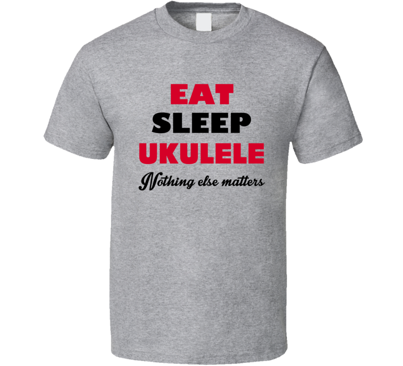 Eat Sleep Ukulele Nothing Else Matters T-shirt