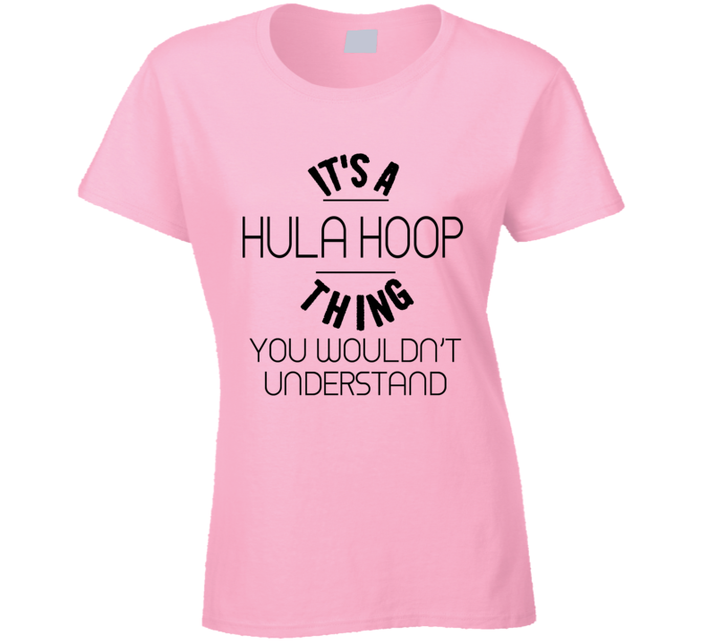 It's A Hula Hoop Thing You Wouldn't Understand T-shirt
