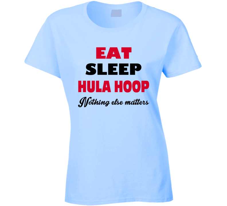 Eat Sleep Hula Hoop Nothing Else Matters T-shirt