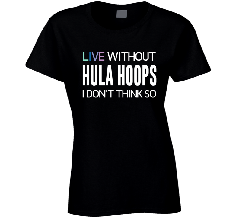 Live Without Hula Hoops I Don't Think So T-shirt