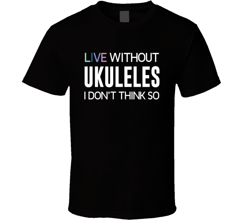 Live Without Ukuleles I Don't Think So T-shirt