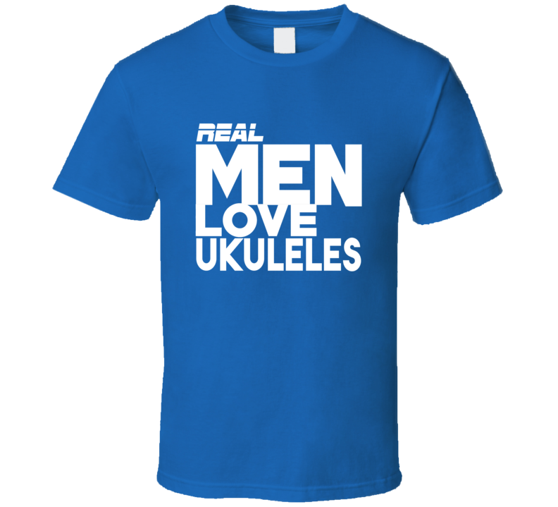 Real Men Love Ukuleles T Shirt