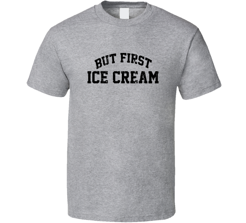 But First Ice Cream Cool Junk Food Lover Worn Look Funny T Shirt