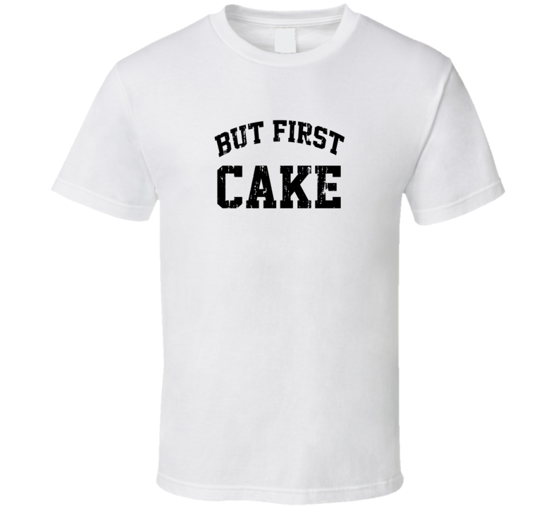 But First Cake Cool Junk Food Lover Worn Look Funny T Shirt