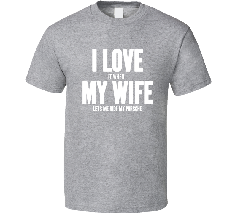 I Love it When My Wife Lets Me Ride My Porsche Cool Funny Mens T Shirt