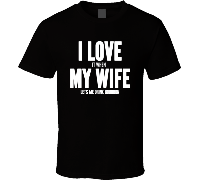 I Love it When My Wife Lets Me Drink Bourbon Cool Funny Mens T Shirt