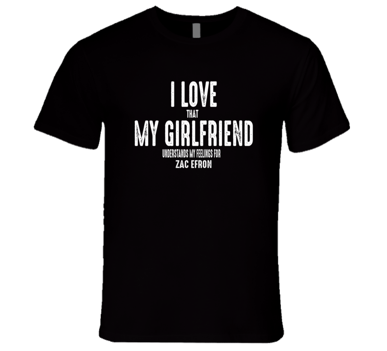 I Love My Girlfriend Zac Efron Worn Look Funny Mens T Shirt