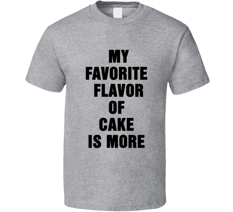 My Favorite Flavour of Cake is More Funny Junk Food Lover Cool T Shirt
