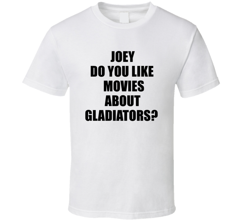 Joey Do You Like Movies About Gladiators Funny Movie Quote T Shirt