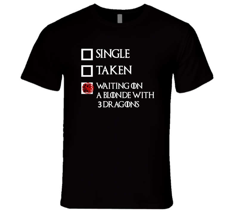 Single Taken Waiting On Blonde With 3 Dragons Game Of Thrones T Shirt
