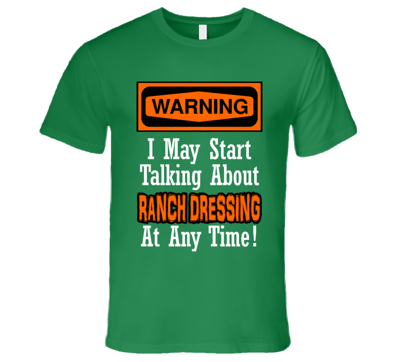 Warning I May Start Talking About Ranch Dressing Funny T Shirt