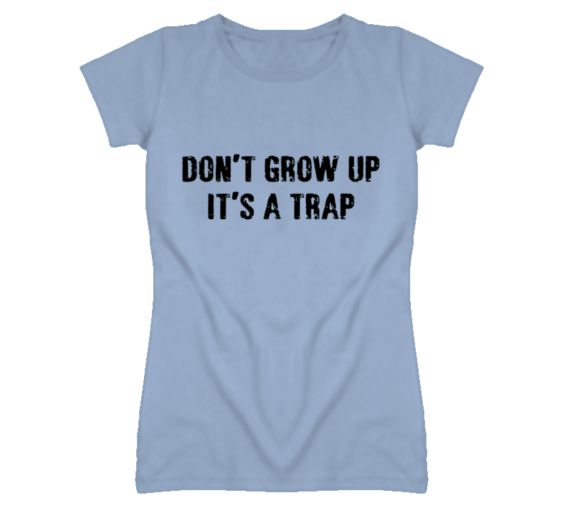 Don't grow up... it's a trap! T Shirt