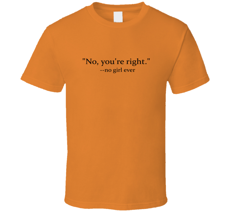 no girl ever says you are right T Shirt